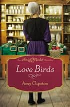 Love Birds - An Amish Market Novella ebook by Amy Clipston