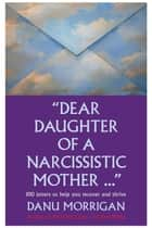Dear Daughter Of A Narcissistic Mother - 100 Letters To Help You Heal And Thrive - Daughters Of Narcissistic Mothers, #2 ebook by Danu Morrigan