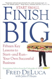 Start Small Finish Big - Fifteen Key Lessons to Start - and Run - Your Own Successful Business ebook by Fred DeLuca,John P. Hayes