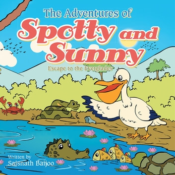 The Adventures of Spotty and Sunny - Escape to the Everglades ebook by Saisnath Baijoo