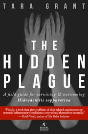 The Hidden Plague - A Field Guide For Surviving and Overcoming Hidradenitis Suppurativa ebook by Grant, Tara