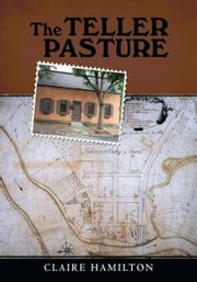 The Teller Pasture - An Investigation of a Place, People, and Events That Changed the Dutch Colonial Village of Schenectady ebook by Claire Hamilton