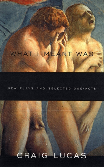 What I Meant Was - New Plays and Selected One-Acts ebook by Craig Lucas