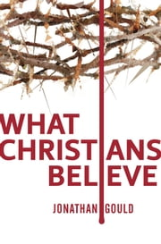 What Christians Believe ebook by Jonathan Gould