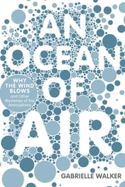 An Ocean of Air - Why the Wind Blows and Other Mysteries of the Atmosphere ebook by Gabrielle Walker
