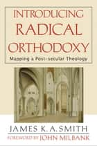 Introducing Radical Orthodoxy - Mapping a Post-secular Theology ebook by James K. A. Smith, John Milbank