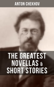 The Greatest Novellas & Short Stories of Anton Chekhov - Over 200 Stories From the Renowned Russian Playwright and Author of Uncle Vanya, Cherry Orchard and The Three Sisters in Multiple Translations including Ward No. 6 , The Lady with the Dog and Others ebook by Anton Chekhov, Julius West, Julian Hawthorne,...