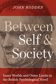 Between Self and Society - Inner Worlds and Outer Limits in the British Psychological Novel ebook by John Rodden