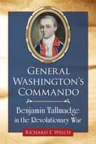 General Washington's Commando - Benjamin Tallmadge in the Revolutionary War ebook by Richard F. Welch