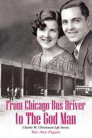 From Chicago Bus Driver to The God Man - Charles M. Christensen Life Stories ebook by Rae Ann Fugate