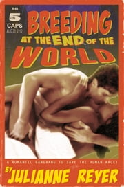 Breeding at the End of the World - A Romantic Gangbang to Save the Human Race ebook by Julianne Reyer