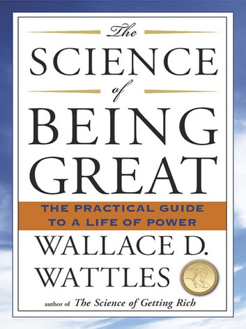 The Science of Being Great - The Practical Guide to a Life of Power ebook by Wallace D. Wattles