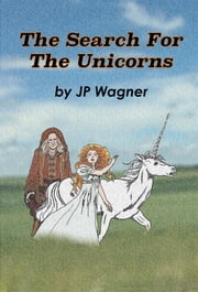 The Search for the Unicorns ebook by J P Wagner, Beth Wagner