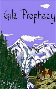 Gila Prophecy ebook by Brent Botts