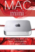 Mac mini: An Easy Guide to Mac mini 2014 Best Features ebook by Jacob Gleam