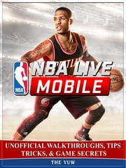 Nba Live Mobile Unofficial Walkthroughs, Tips Tricks, & Game Secrets ebook by The Yuw