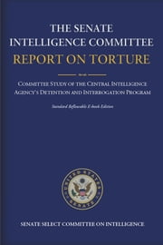 The Senate Intelligence Committee Report on Torture: Complete Standard Reflowable Flexible Ebook Edition ebook by Senate Select Committee on Intelligence,Diane Feinstein