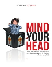 Mind Your Head: The Life, Death, and Rebirth of a Suicidal Queer Christian Missionary Kid ebook by Jordan Cosmo