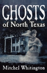 Ghosts of North Texas ebook by Mitchel Whitington