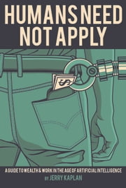 Humans Need Not Apply - A Guide to Wealth and Work in the Age of Artificial Intelligence ebook by Jerry Kaplan