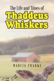 The Life and Times of Thaddeus Whiskers ebook by Marcia Franke