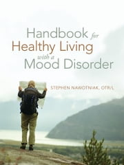 Handbook for Healthy Living with a Mood Disorder ebook by Stephen Nawotniak, OTR/L