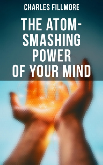The Atom-Smashing Power of Your Mind ebook by Charles Fillmore