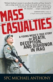 Mass Casualties: A Young Medic's True Story of Death, Deception, and Dishonor in Iraq - A Young Medic's True Story of Death, Deception, and Dishonor in Iraq ebook by Michael Anthony