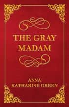 The Gray Madam ebook by Anna Katharine Green