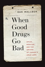 When Good Drugs Go Bad - Opium, Medicine, and the Origins of Canada's Drug Laws ebook by Dan Malleck