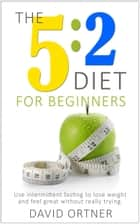 The 5:2 Diet for Beginners: Using Intermittent Fasting to Lose Weight and Feel Great Without Really Trying ebook by David Ortner