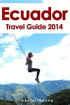 Ecuador Travel Guide 2014 ebook by Daniel Young