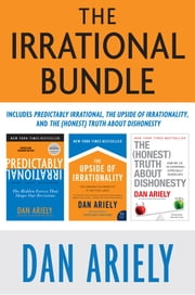 The Irrational Bundle - Predictably Irrational, The Upside of Irrationality, and The Honest Truth About Dishonesty ebook by Dr. Dan Ariely