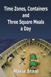 Time Zones, Containers and Three Square Meals a Day ebook by Maria Staal
