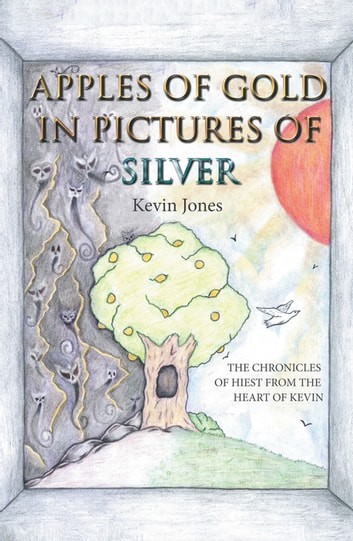 Apples of Gold in Pictures of Silver - The Chronicles of Hiest from the Heart of Kevin ebook by Kevin Jones