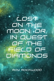 Lost on the Moon; Or, in Quest of the Field of Diamonds ebook by Roy Rockwood
