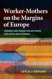 Worker-Mothers on the Margins of Europe - Gender and Migration between Moldova and Istanbul ebook by Leyla J. Keough