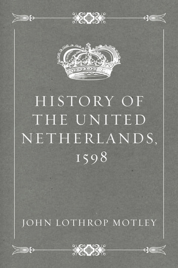 History of the United Netherlands, 1598 ebook by John Lothrop Motley