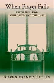 When Prayer Fails - Faith Healing, Children, and the Law ebook by Shawn Francis Peters