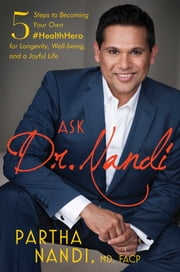 Ask Dr. Nandi - 5 Steps to Becoming Your Own #HealthHero for Longevity, Well-being, and a Joyful Life ebook by Partha Nandi, M.D.