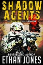 Shadow Agents: A Justin Hall Spy Thriller - Action, Mystery, International Espionage and Suspense - Book 6 ebook by Ethan Jones