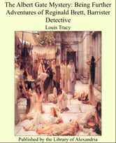 The Albert Gate Mystery: Being Further Adventures of Reginald Brett, Barrister Detective ebook by Louis Tracy