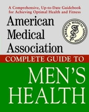 American Medical Association Complete Guide to Men's Health American Medical Association Complete Guide to Men's Health ebook by American Medical Association