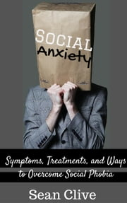 Social Anxiety: Symptoms, Treatments, and Ways to Overcome Social Phobia ebook by Sean Clive