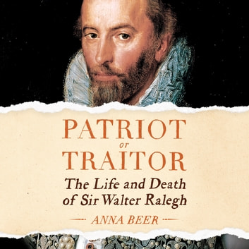 Patriot or Traitor - The Life and Death of Sir Walter Ralegh audiobook by Anna Beer