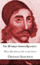 The Humbled Sinner Resolved - What hee Should do to bee Saved ebook by Obadiah Sedgwick