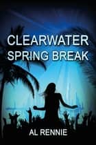 Clearwater Spring Break ebook by Al Rennie