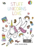 Stuff Unicorns Love ebook by Jessie Oleson Moore
