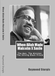 When Allah Made Malcolm X Smile - The Man, The Minister, The Shining Black Prince ebook by Raymond Sturgis