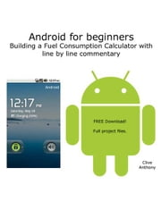 Android for beginners - Building a Fuel Consumption Calculator with line by line commentary ebook by Clive Anthony